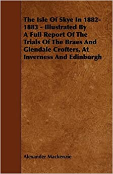 Book The Isle of Skye in 1882-1883 - Illustrated by a Full Report of the Trials of the Braes and Glendale Crofters, at Inverness and Edinburgh by Alexander MacKenzie (2009-03-04)