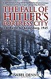 Fall of Hitler's Fortress City: The Battle for Königsberg 1945