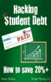 Hacking Student Debt: How to Save 20%+ in 8 Weeks (Pay Off Student Debt Fast) (Simply the Best Methods for Paying Off Student Debt)