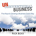 Unconventional Business: Five Keys to Growing a Business God's Way | Rick Boxx