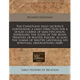 The Christians daily sacrifice containing a daily direction for a setled course of sanctification. Expressing the scope of the seuen treatises of ... Greenham his spirituall obseruations (1608) by Richard Greenham (2010-12-13)