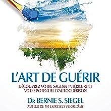 L'art de guérir: Découvrez votre sagesse intérieure et votre potentiel d'autoguérision | Livre audio Auteur(s) : Bernie S. Siegel Narrateur(s) : Vincent Davy