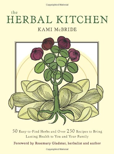 Herbal Kitchen, The: 50 Easy-to-Find Herbs and Over 250 Recipes to Bring Lasting Health to You and Your Family by Kami McBride