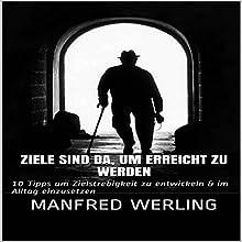 Ziele sind da, um erreicht zu werden: 10 Tipps um Zielstrebigkeit zu entwickeln & im Alltag einzusetzen Hörbuch von Manfred Werling Gesprochen von: Gitta Werling