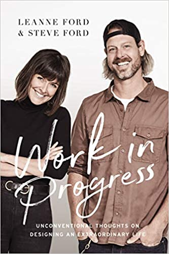 Work in Progress by Leanne Ford and Steve Ford - the HGTV stars of Restored by the Fords share unconventional thoughts on designing an extraordinary life.
