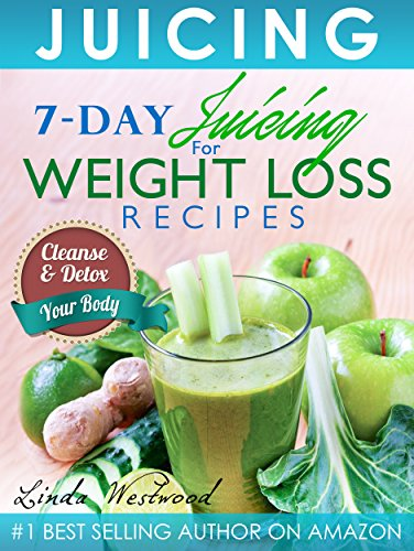 Juicing (5th Edition): 7-Day Juicing For Weight Loss Recipes: Cleanse & Detox Your Body by Linda Westwood