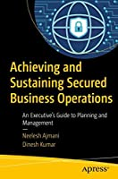 Achieving and Sustaining Secured Business Operations: An Executive's Guide to Planning and Management Front Cover