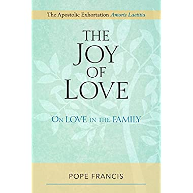 Joy of Love, The: On Love in the Family; The Apostolic Exhortation Amoris Laetitia