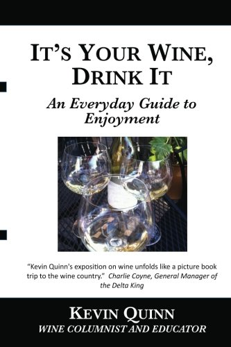 It's Your Wine, Drink It: An Everyday Guide to Enjoyment by Kevin Quinn