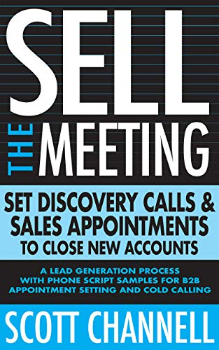 Sell The Meeting: Set Discovery Calls & Sales Appointments To Close New  Accounts: A Lead Generation Process With Phone Script Samples For B2B