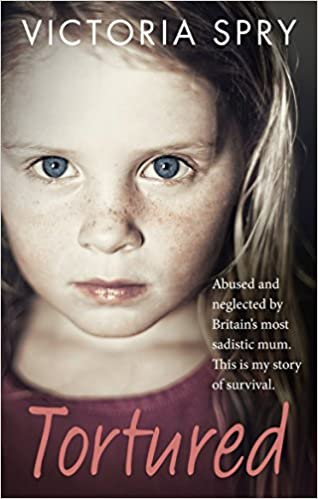Tortured This is my Story of Survival. Abused and Neglected by Britains Most Sadistic Mum