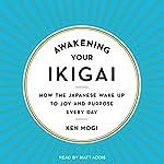 Awakening Your Ikigai: How the Japanese Wake Up to Joy and Purpose Every Day | Ken Mogi