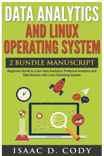 Data Analytics and Linux Operating System. Beginners Guide to Learn Data Analytics, Predictive Analytics and Data Science with Linux Operating System (Hacking Freedom Data Driven) pdf