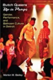 Butch Queens up in Pumps : Gender, Performance, and Ballroom Culture in Detroit, Bailey, Marlon M., 0472071963