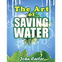 The Art of Saving Water: A Concise Guide to Growing Food and Harvesting Water in Dry Areas (Survival guides Book 1)