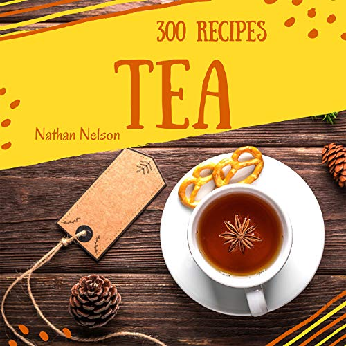 Tea Recipes 300: Enjoy 300 Days With Amazing Tea Recipes In Your Own Tea Cookbook! (Tea Sandwiches Cookbook, Tea Party Recipes, High Tea Cookbook, Iced Tea Cookbook, Milk Tea Recipes) [Book 1] by Nathan Nelson