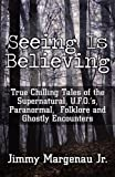 Seeing Is Believing: True Chilling Tales of the Supernatural, U.F.O.'s, Paranormal, Folklore and Ghostly Encounters by Jimmy Margenau Jr (2011-05-09)