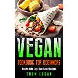 Vegan Cookbook for Beginners: How to Make Easy, Plant-Based Recipes