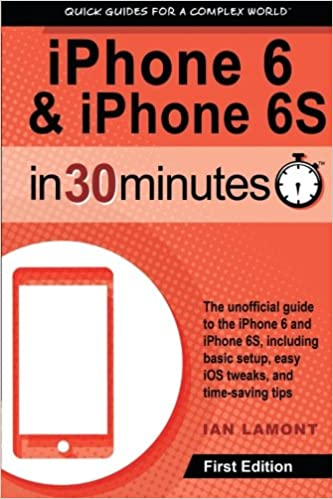 iPhone 6 and 6S In 30 Minutes: The unofficial guide to the iPhone 6 and iPhone 6S, including basic setup, easy iOS tweaks, and time-saving tips