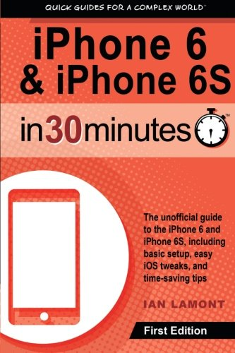 iPhone 6 & 6S In 30 Minutes: The unofficial guide to the iPhone 6 and iPhone 6S, including basic setup, easy iOS tweaks, and time-saving tips