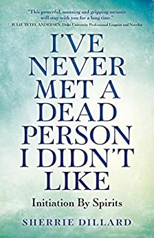 Book cover image for I've Never Met A Dead Person I Didn't Like: Initiation By Spirits by Sherrie Dillard