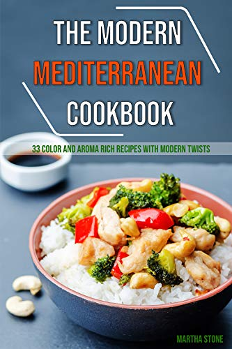 The Modern Mediterranean Cookbook: 33 Color and Aroma Rich Recipes with Modern Twists by Martha Stone