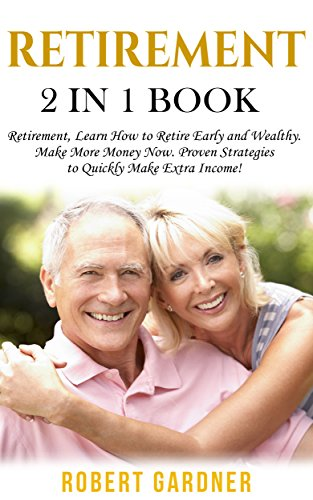 Retirement: 2 in 1 Book: Retirement: Learn How to: Retire Early and Wealthy. Make More Money Now: Proven Strategies to Quickly Make Extra Income! (Financial Advice Series) by [Gardner, Robert]