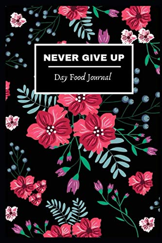 """Day Food Journal: Never give up! Days Gratitude Food Journaling Yoga Fitness Diary weight loss activity tracker journals with Daily Small Blank Lined Travel Notebook 6""""x9"""" inch by LAPHz Plublishing"""