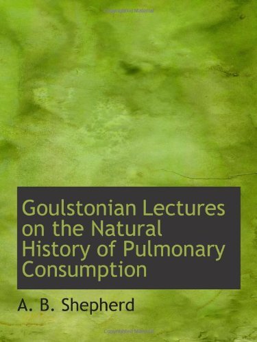 Download Goulstonian Lectures on the Natural History of Pulmonary Consumption PDF