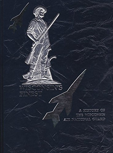 (Wisconsin's Finest: A Commemorative History of the Wisconsin Air National Guard 1940-1990)