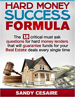 HARD MONEY SUCCESS FORMULA   The 18 Critical Must Ask Questions For Hard  Money Lenders That Will Guarantee Funds For Your Real Estate Deals Every
