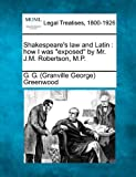 Shakespeare's law and Latin : how I was exposed by Mr. J. M. Robertson, M. P., G. G. (Granville George) Greenwood, 1240137400