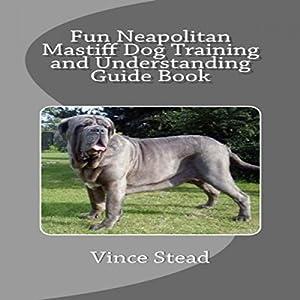 Fun Neapolitan Mastiff Dog Training and Understanding Guide Book Audiobook