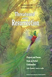 Threatened With Resurrection: Prayers and Poems from an Exiled Guatemalan (Spanish Edition)