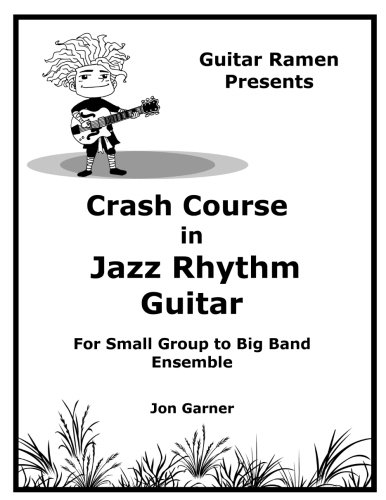 Crash Course In Jazz Rhythm Guitar: For Small Group to Big Band Ensemble (Crash Course In Jazz Guitar) (Volume 1)