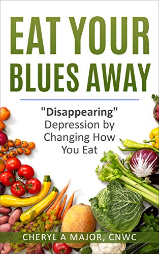 Eat Your Blues Away: Disappearing Depression by Changing How You Eat by [Major, Cheryl A]