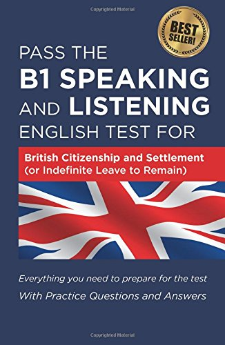 Pass The B1 Speaking and Listening English Test For British Citizenship and settlement (or Indefinite Leave to Remain): With Practice Questions and Answers (English Speaking And Listening Test For Citizenship)