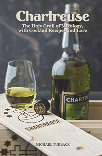 Chartreuse: The Holy Grail of Mixology, with Cocktail Recipes and Lore by Michael Turback