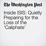 Inside ISIS: Quietly Preparing for the Loss of the 'Caliphate' | Joby Warrick,Souad Mekhennet