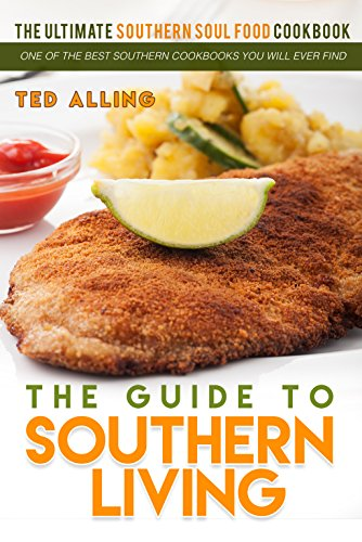 The Guide to Southern Living - The Ultimate Southern Soul Food Cookbook: One of the Best Southern Cookbooks You Will Ever Find by Ted Alling