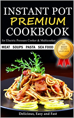 Instant Pot Cookbook - PREMIUM - The Best Recipes 2018 - 2019 - Soups Meat Pasta Sea Food - Delicious Easy and Fast - for Electric Pressure Cooker and Multicooker by Diana April