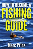 How to Become a Fishing Guide, Marc Prinz, 149226072X