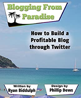 How to Build a Profitable Blog through Twitter: Blogging from Paradise by [Biddulph, Ryan]