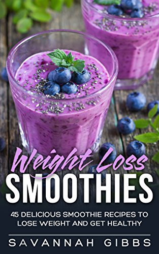 Weight Loss Smoothies: 45 Delicious Smoothie Recipes to Lose Weight and Get Healthy by Savannah Gibbs