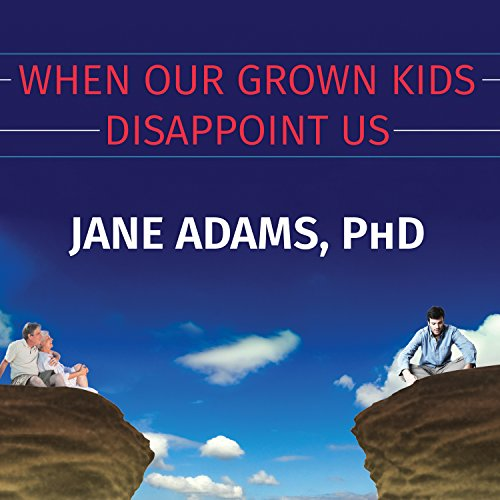 When Our Grown Kids Disappoint Us: Letting Go of Their Problems, Loving Them Anyway, and Getting on with Our Lives