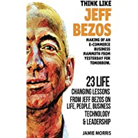 Think Like Jeff Bezos: Making of an E-Commerce Business Mammoth from Yesterday for Tomorrow: 23 Life Changing Lessons from Jeff Bezos on Life, People, Business, Technology and Leadership