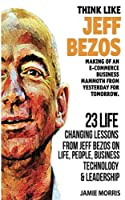 Think like Jeff Bezos: Making of an e-commerce business mammoth from yesterday for tomorrow : 23 life changing lessons from Jeff Bezos on Life,People,Business, Technology and Leadership