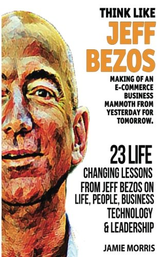 - Think like Jeff Bezos: Making of an e-commerce business mammoth from yesterday for tomorrow : 23 life changing lessons from Jeff Bezos on Life,People,Business, Technology and Leadership