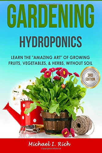Gardening: Hydroponics – Learn the Amazing Art of Growing: Fruits, Vegetables, Herbs, without Soil