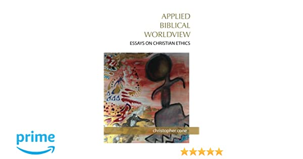 Applied Biblical Worldview Essays On Christian Ethics Christopher  Applied Biblical Worldview Essays On Christian Ethics Christopher Cone   Amazoncom Books